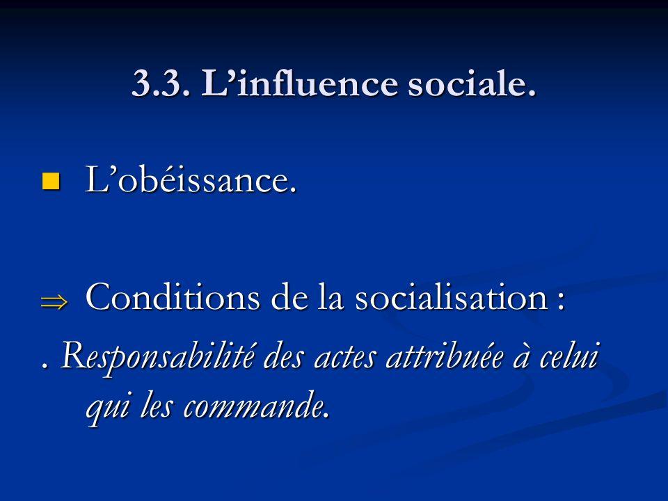 3.3. Linfluence sociale. Lobéissance. Lobéissance. Conditions de la socialisation : Conditions de la socialisation :. Responsabilité des actes attribu