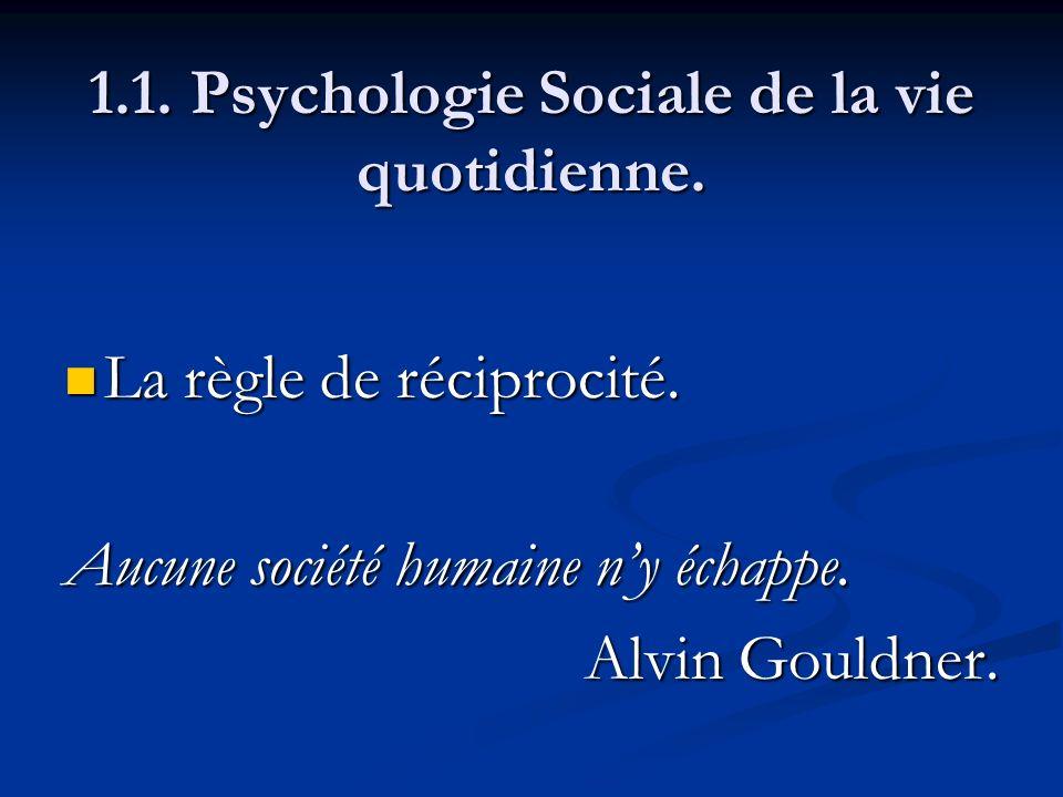 1.1. Psychologie Sociale de la vie quotidienne. La règle de réciprocité. La règle de réciprocité. Aucune société humaine ny échappe. Alvin Gouldner.