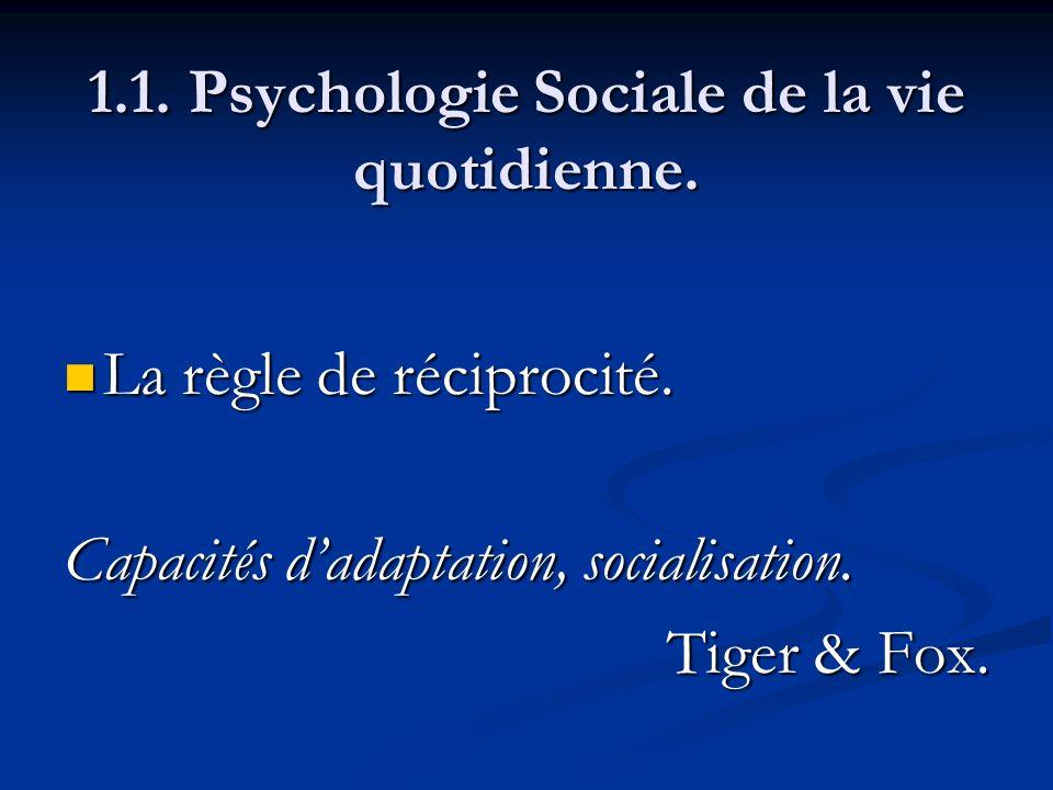 1.1. Psychologie Sociale de la vie quotidienne. La règle de réciprocité. La règle de réciprocité. Capacités dadaptation, socialisation. Tiger & Fox.