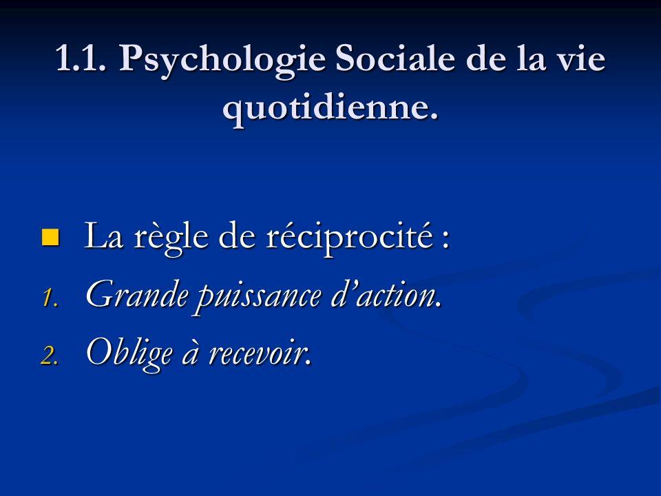 1.1. Psychologie Sociale de la vie quotidienne. La règle de réciprocité : La règle de réciprocité : 1. Grande puissance daction. 2. Oblige à recevoir.