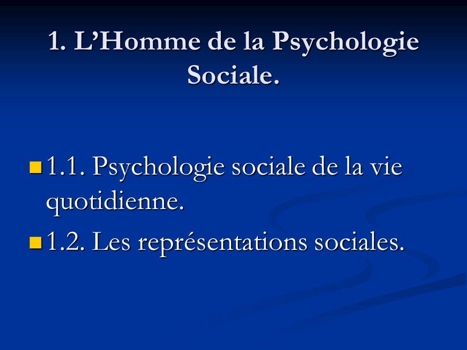 1. LHomme de la Psychologie Sociale. 1.1. Psychologie sociale de la vie quotidienne. 1.1. Psychologie sociale de la vie quotidienne. 1.2. Les représen