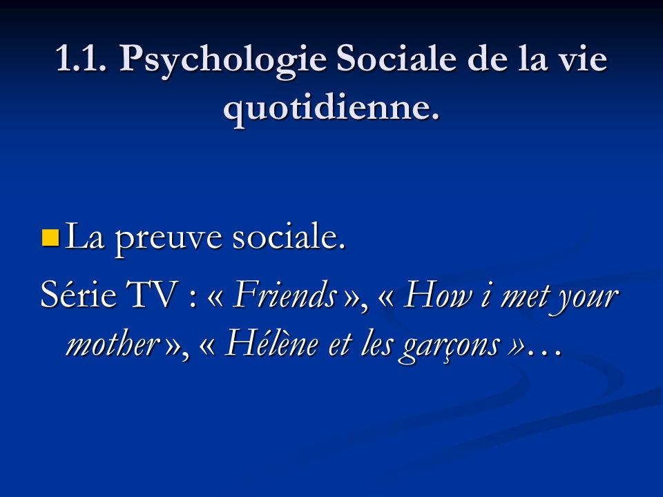 1.1. Psychologie Sociale de la vie quotidienne. La preuve sociale. La preuve sociale. Série TV : « Friends », « How i met your mother », « Hélène et l