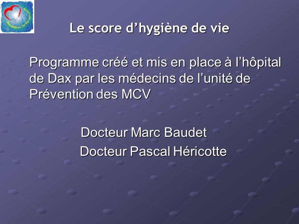 Le score dhygiène de vie Programme créé et mis en place à lhôpital de Dax par les médecins de lunité de Prévention des MCV Docteur Marc Baudet Docteur Marc Baudet Docteur Pascal Héricotte Docteur Pascal Héricotte