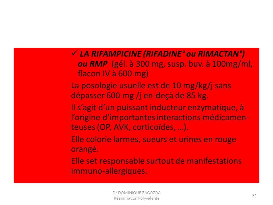 LA RIFAMPICINE (RIFADINE° ou RIMACTAN°) ou RMP (gél. à 300 mg, susp. buv. à 100mg/ml, flacon IV à 600 mg) La posologie usuelle est de 10 mg/kg/j sans