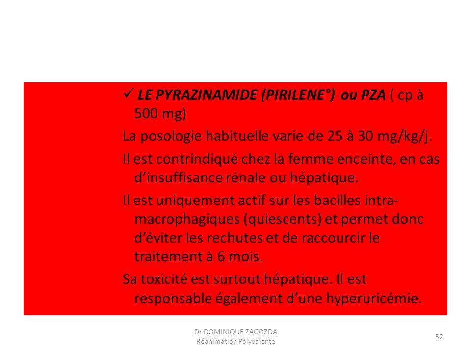 LE PYRAZINAMIDE (PIRILENE°) ou PZA ( cp à 500 mg) La posologie habituelle varie de 25 à 30 mg/kg/j. Il est contrindiqué chez la femme enceinte, en cas