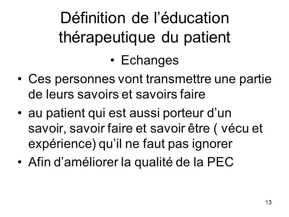 13 Définition de léducation thérapeutique du patient Echanges Ces personnes vont transmettre une partie de leurs savoirs et savoirs faire au patient q