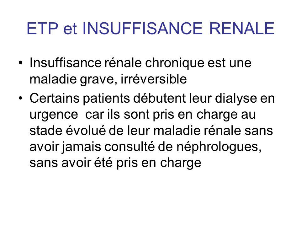 ETP et INSUFFISANCE RENALE Insuffisance rénale chronique est une maladie grave, irréversible Certains patients débutent leur dialyse en urgence car il