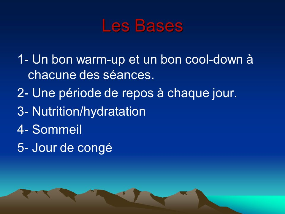 Les Bases 1- Un bon warm-up et un bon cool-down à chacune des séances. 2- Une période de repos à chaque jour. 3- Nutrition/hydratation 4- Sommeil 5- J