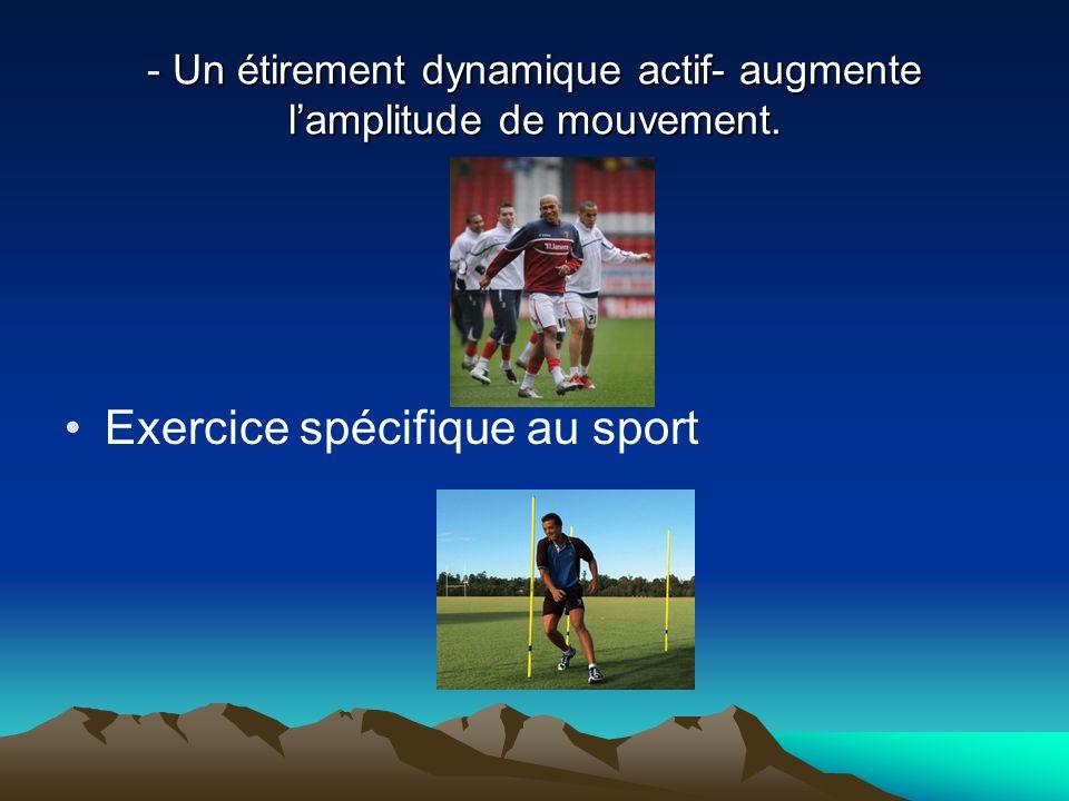 - Un étirement dynamique actif- augmente lamplitude de mouvement. Exercice spécifique au sport