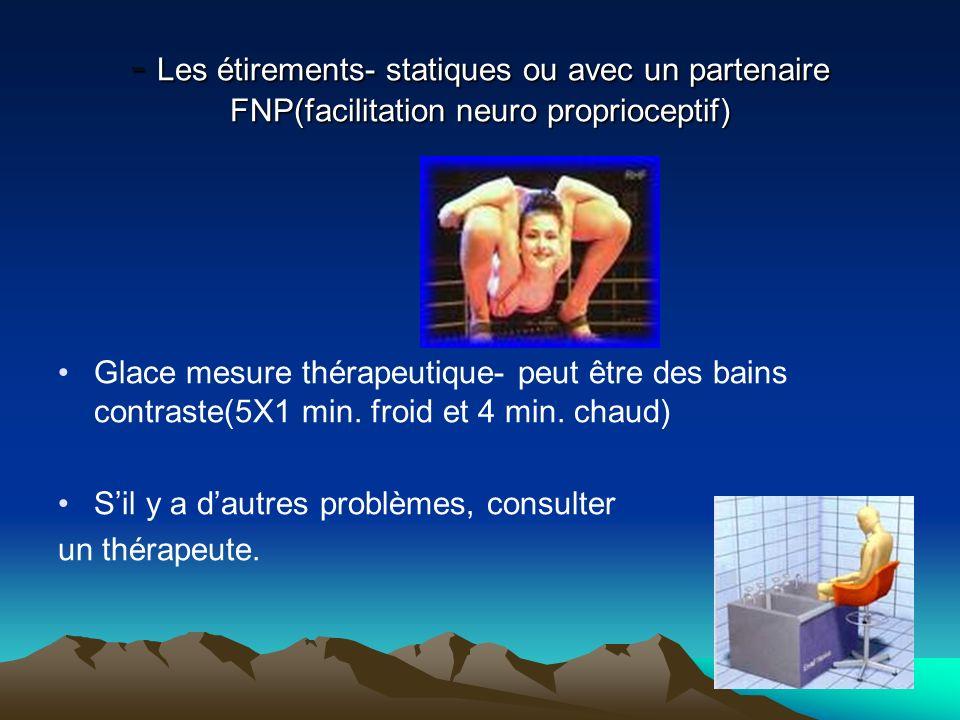 - Les étirements- statiques ou avec un partenaire FNP(facilitation neuro proprioceptif) Glace mesure thérapeutique- peut être des bains contraste(5X1 min.