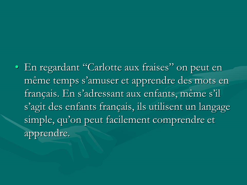En regardant Carlotte aux fraises on peut en même temps samuser et apprendre des mots en français. En sadressant aux enfants, même sil sagit des enfan