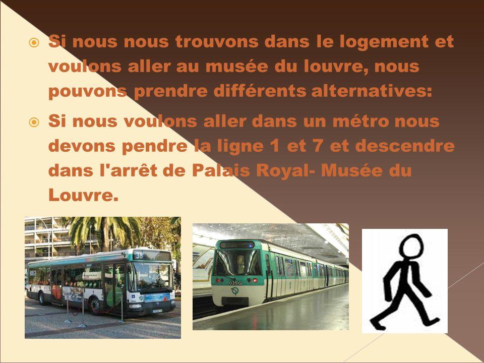 Si nous nous trouvons dans le logement et voulons aller au musée du louvre, nous pouvons prendre différents alternatives: Si nous voulons aller dans un métro nous devons pendre la ligne 1 et 7 et descendre dans l arrêt de Palais Royal- Musée du Louvre.
