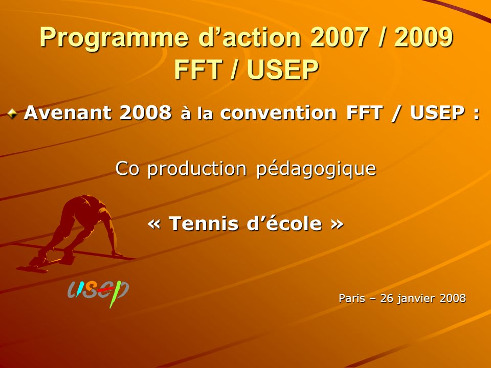 Programme daction 2007 / 2009 FFT / USEP Avenant 2008 à la convention FFT / USEP : Co production pédagogique « Tennis décole » Paris – 26 janvier 2008
