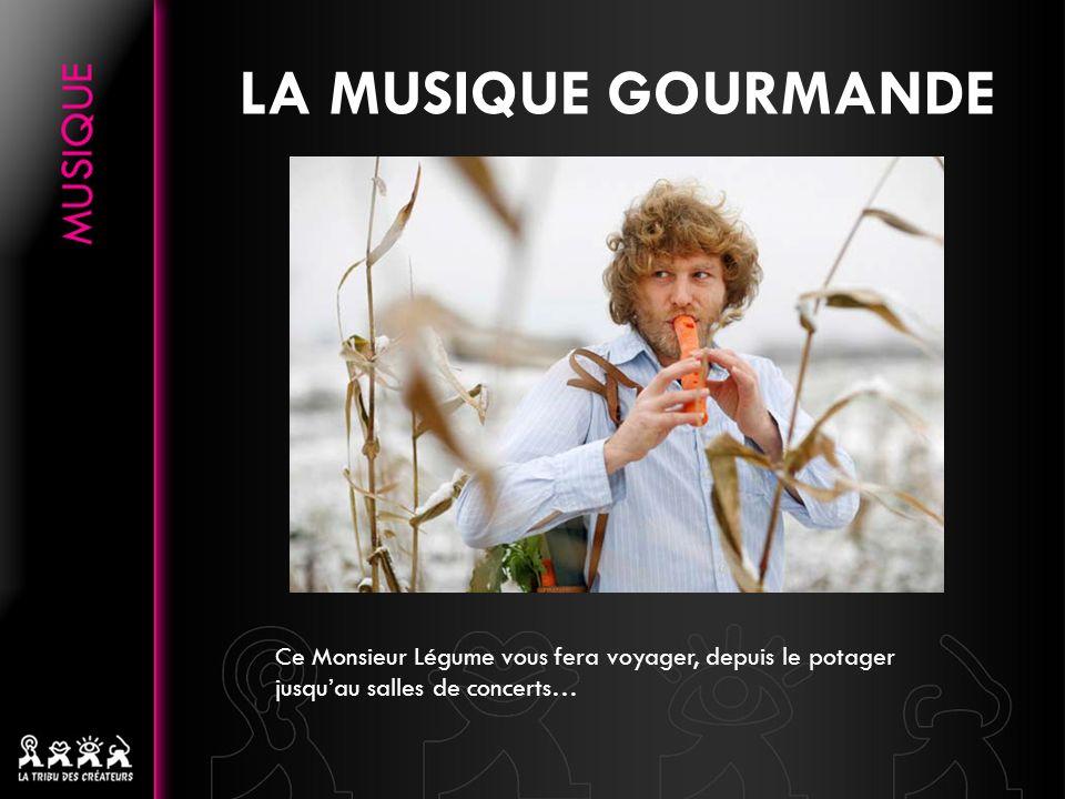 LA MUSIQUE GOURMANDE Ce Monsieur Légume vous fera voyager, depuis le potager jusquau salles de concerts…