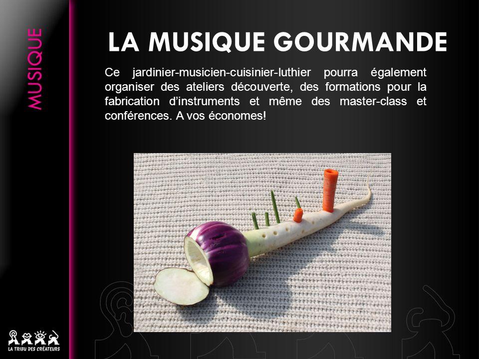LA MUSIQUE GOURMANDE Ce jardinier-musicien-cuisinier-luthier pourra également organiser des ateliers découverte, des formations pour la fabrication di