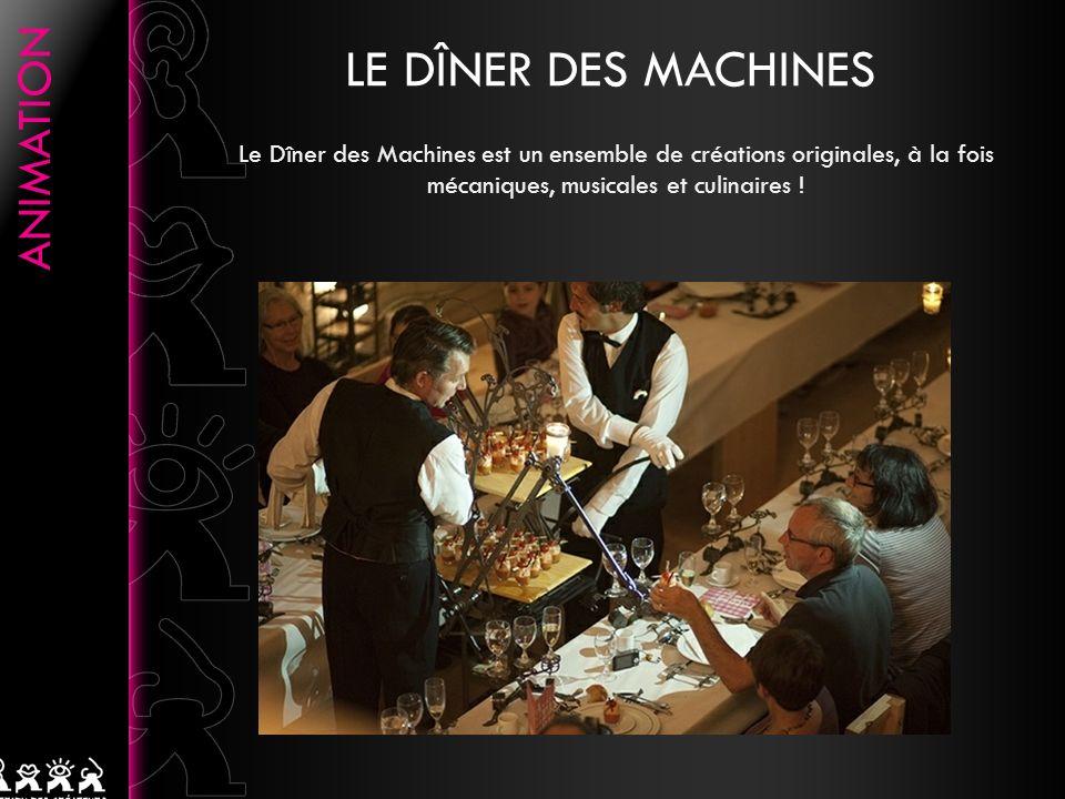 LE DÎNER DES MACHINES Le Dîner des Machines est un ensemble de créations originales, à la fois mécaniques, musicales et culinaires !