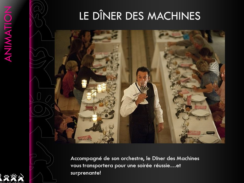 LE DÎNER DES MACHINES Accompagné de son orchestre, le Dîner des Machines vous transportera pour une soirée réussie…et surprenante!