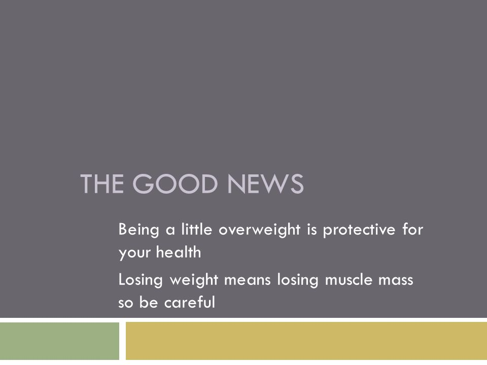 THE GOOD NEWS Being a little overweight is protective for your health Losing weight means losing muscle mass so be careful