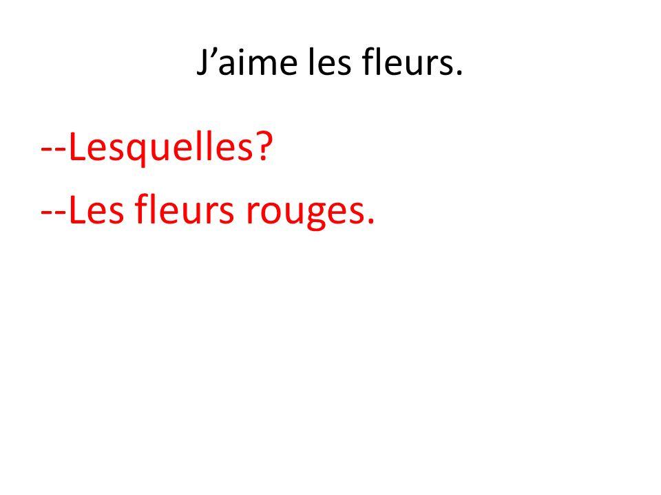 Jaime les fleurs. --Lesquelles? --Les fleurs rouges.