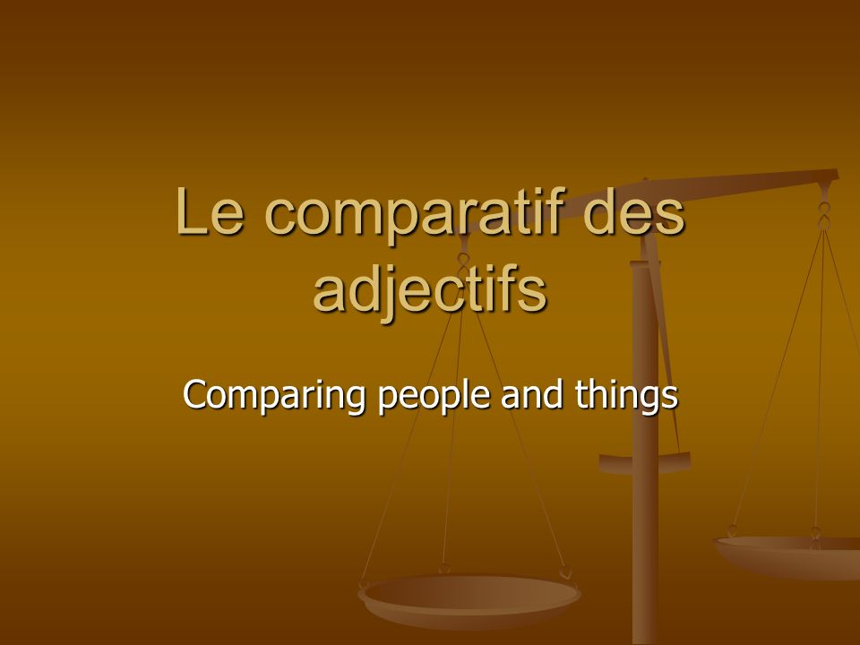 Le comparatif des adjectifs Comparing people and things