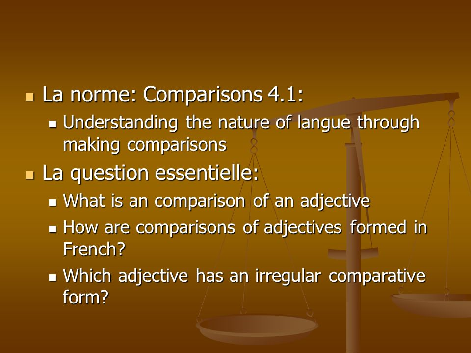 La norme: Comparisons 4.1: La norme: Comparisons 4.1: Understanding the nature of langue through making comparisons Understanding the nature of langue through making comparisons La question essentielle: La question essentielle: What is an comparison of an adjective What is an comparison of an adjective How are comparisons of adjectives formed in French.