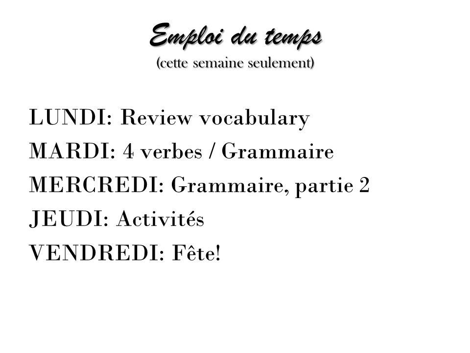 Emploi du temps (cette semaine seulement) LUNDI: Review vocabulary MARDI: 4 verbes / Grammaire MERCREDI: Grammaire, partie 2 JEUDI: Activités VENDREDI: Fête!