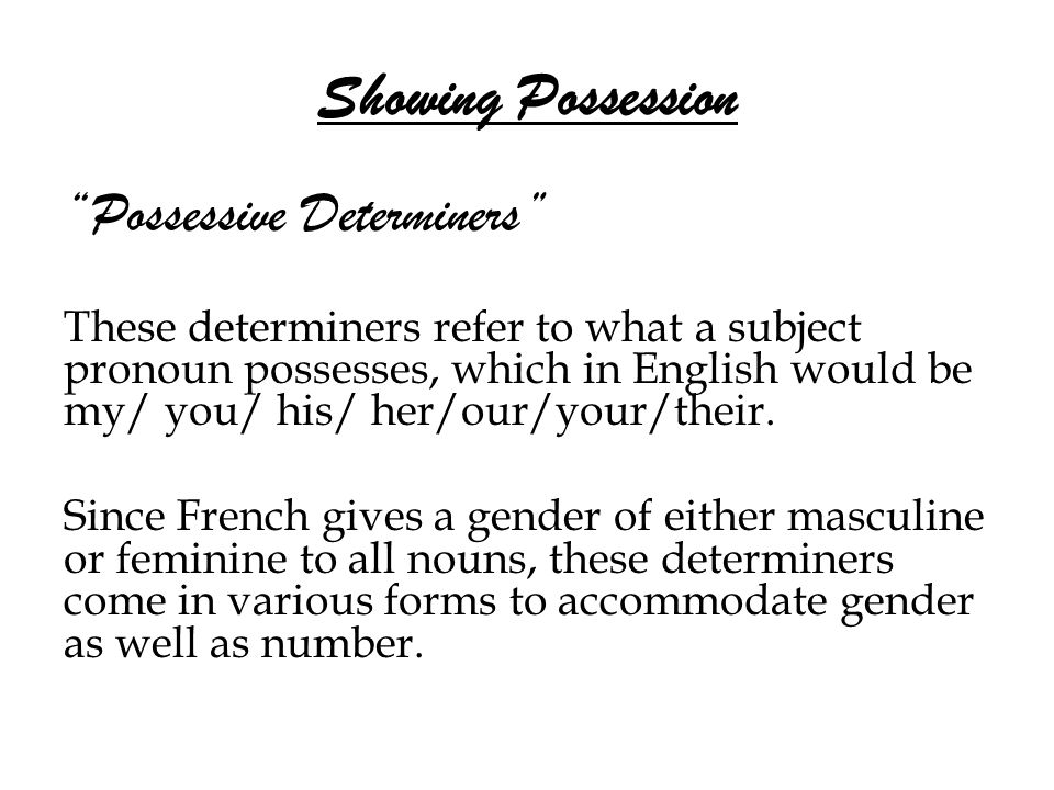 Showing Possession Possessive Determiners These determiners refer to what a subject pronoun possesses, which in English would be my/ you/ his/ her/our/your/their.