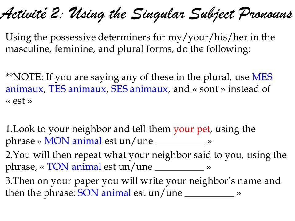 Activité 2: Using the Singular Subject Pronouns Using the possessive determiners for my/your/his/her in the masculine, feminine, and plural forms, do the following: **NOTE: If you are saying any of these in the plural, use MES animaux, TES animaux, SES animaux, and « sont » instead of « est » 1.Look to your neighbor and tell them your pet, using the phrase « MON animal est un/une __________ » 2.You will then repeat what your neighbor said to you, using the phrase, « TON animal est un/une __________ » 3.Then on your paper you will write your neighbors name and then the phrase: SON animal est un/une __________ »