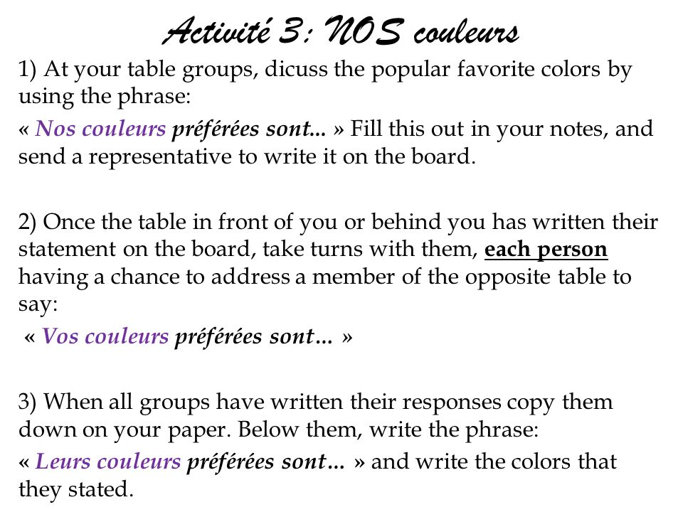 Activité 3: NOS couleurs 1) At your table groups, dicuss the popular favorite colors by using the phrase: « Nos couleurs préférées sont...