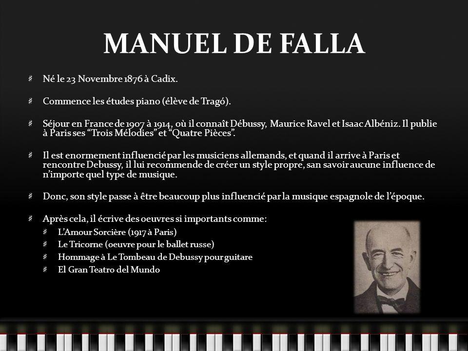 MANUEL DE FALLA Né le 23 Novembre 1876 à Cadix. Commence les études piano (élève de Tragó). Séjour en France de 1907 à 1914, où il connaît Débussy, Ma