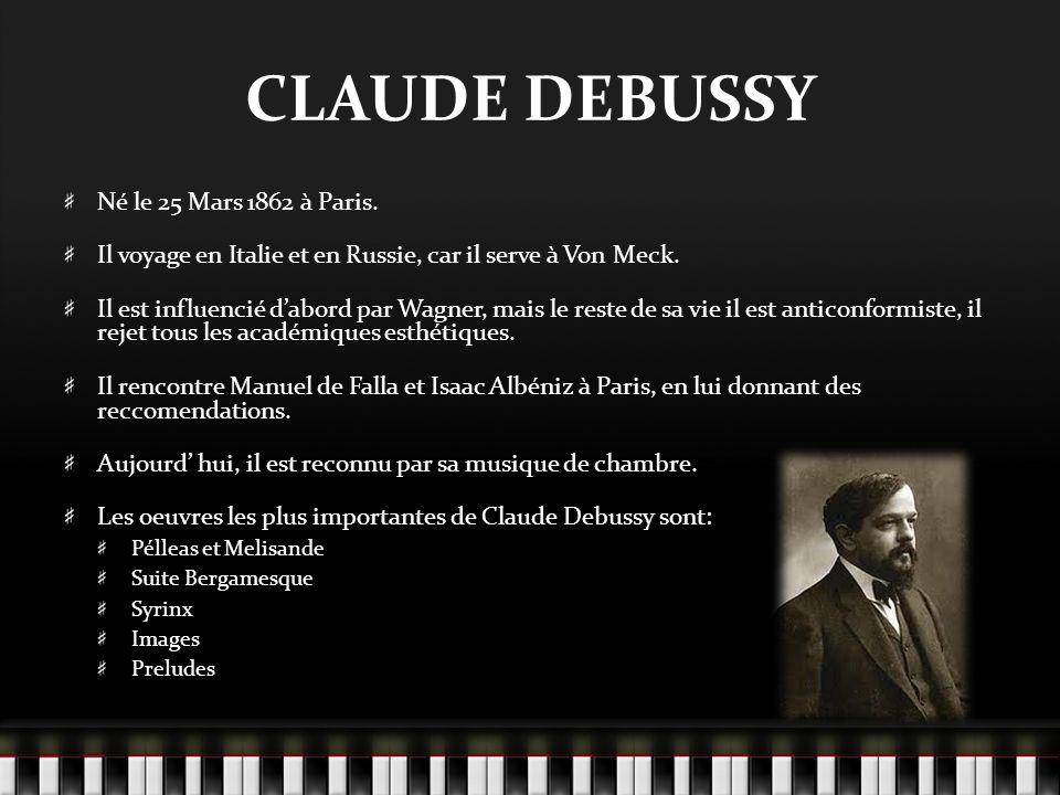 CLAUDE DEBUSSY Né le 25 Mars 1862 à Paris. Il voyage en Italie et en Russie, car il serve à Von Meck. Il est influencié dabord par Wagner, mais le res
