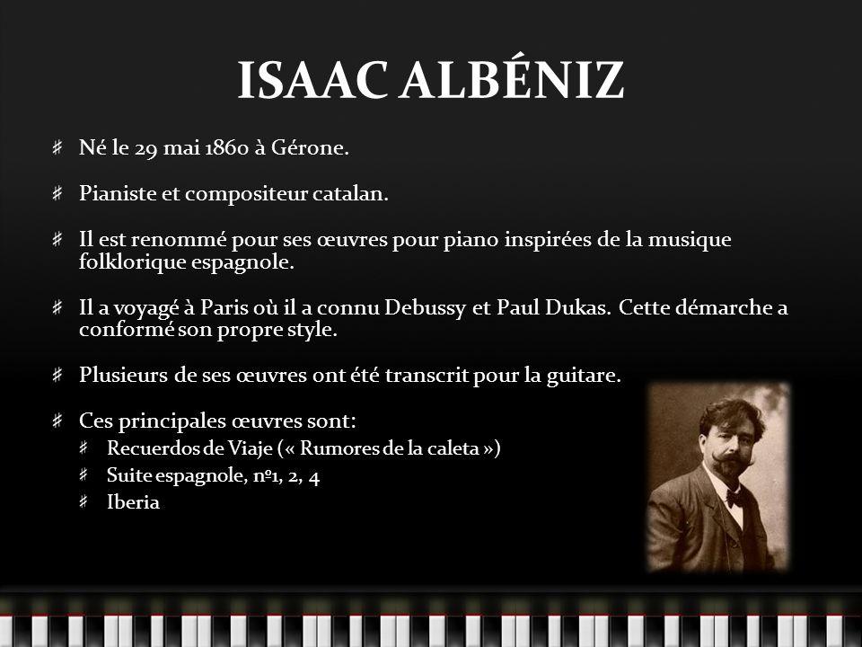 ISAAC ALBÉNIZ Né le 29 mai 1860 à Gérone. Pianiste et compositeur catalan. Il est renommé pour ses œuvres pour piano inspirées de la musique folkloriq