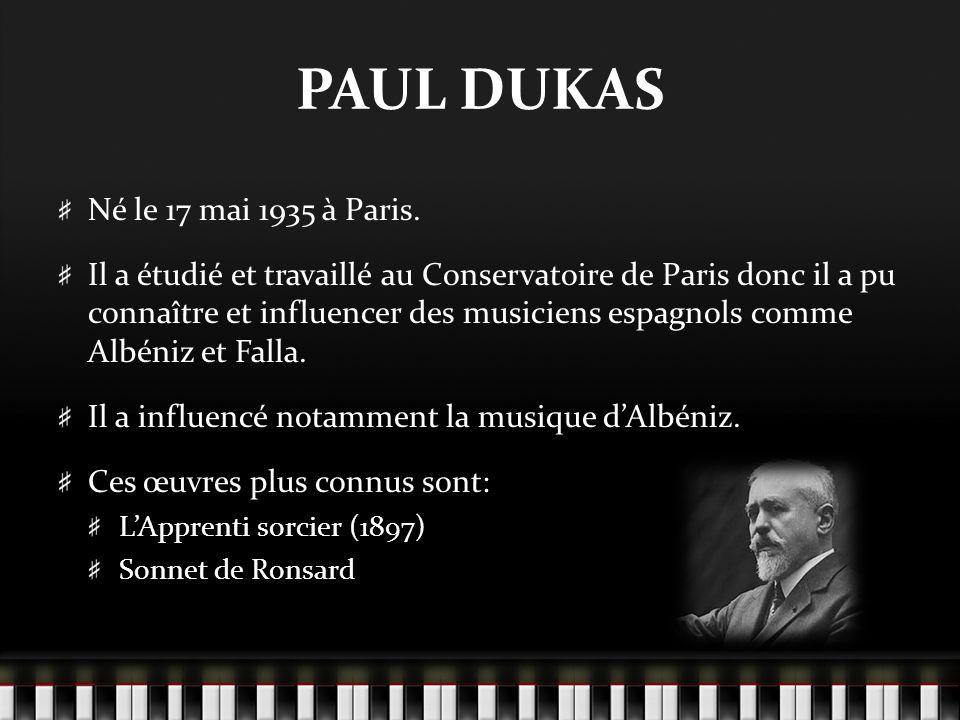 PAUL DUKAS Né le 17 mai 1935 à Paris. Il a étudié et travaillé au Conservatoire de Paris donc il a pu connaître et influencer des musiciens espagnols