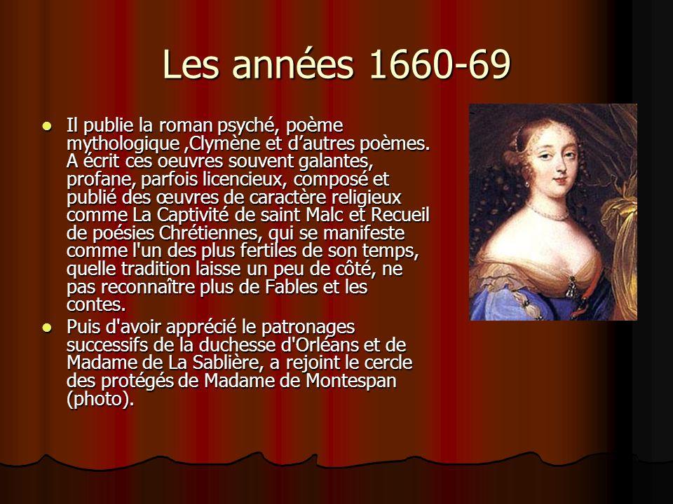 Les années 1660-69 Il publie la roman psyché, poème mythologique,Clymène et dautres poèmes. A écrit ces oeuvres souvent galantes, profane, parfois lic