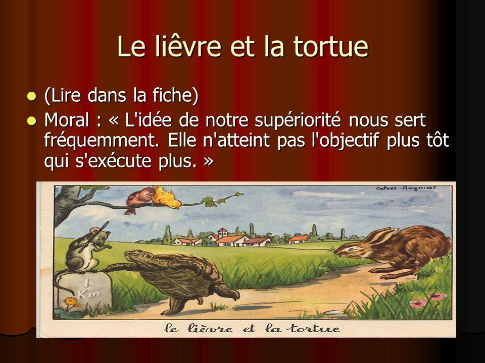 Le liêvre et la tortue (Lire dans la fiche) (Lire dans la fiche) Moral : « L'idée de notre supériorité nous sert fréquemment. Elle n'atteint pas l'obj