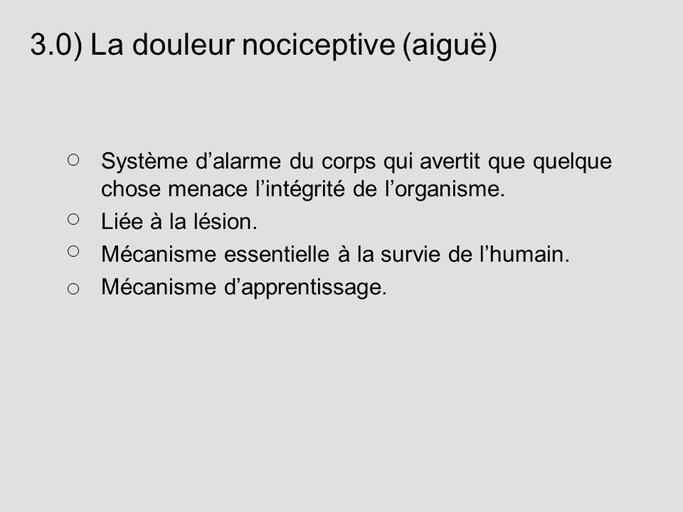 3.0) La douleur nociceptive (aiguë) Système dalarme du corps qui avertit que quelque chose menace lintégrité de lorganisme. Liée à la lésion. Mécanism