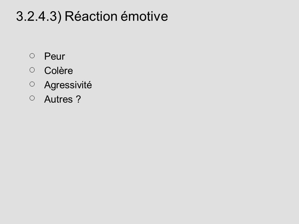 3.2.4.3) Réaction émotive Peur Colère Agressivité Autres ?