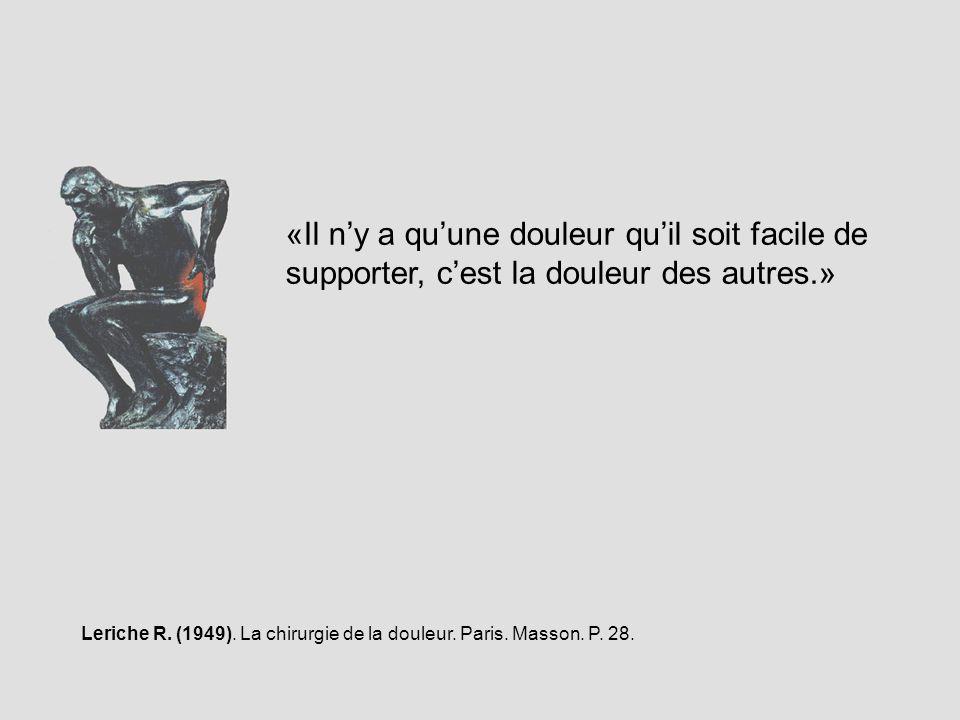 «Il ny a quune douleur quil soit facile de supporter, cest la douleur des autres.» Leriche R. (1949). La chirurgie de la douleur. Paris. Masson. P. 28