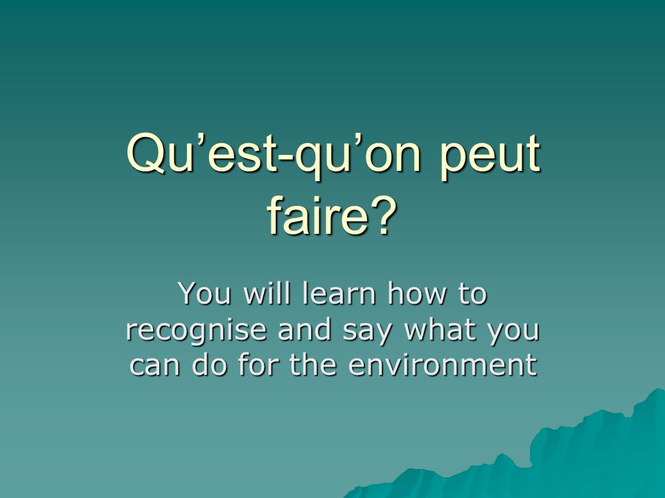 Quest-quon peut faire? You will learn how to recognise and say what you can do for the environment