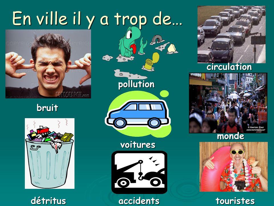 En ville il y a trop de… bruit détritus pollution voitures circulation accidents monde touristes