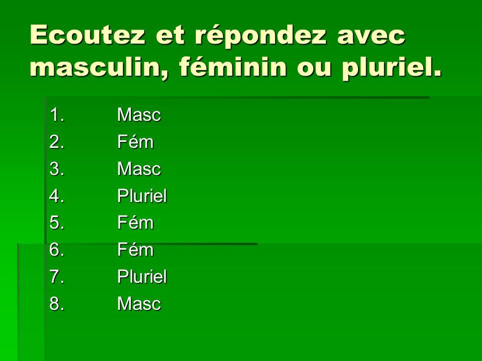 Ecoutez et répondez avec masculin, féminin ou pluriel. 1.2.3.4.5.6.7.8.Masc Fém MascPlurielFémFémPlurielMasc