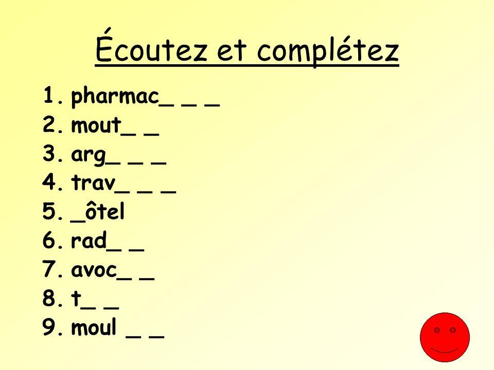 Écoutez et complétez 1.pharmac_ _ _ 2.mout_ _ 3.arg_ _ _ 4.trav_ _ _ 5._ôtel 6.rad_ _ 7.avoc_ _ 8.t_ _ 9.moul _ _