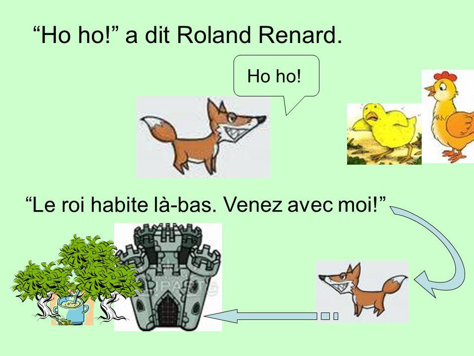 Ho ho! a dit Roland Renard. Ho ho! Le roi habite là-bas. Venez avec moi!
