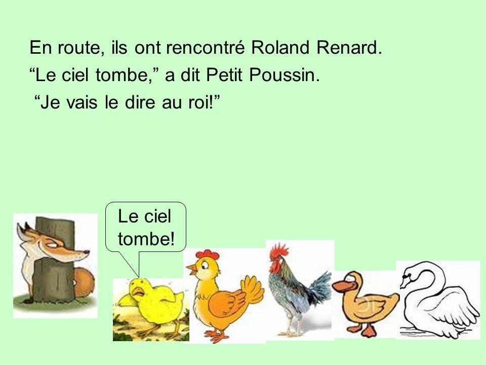 En route, ils ont rencontré Roland Renard. Le ciel tombe, a dit Petit Poussin. Je vais le dire au roi! Le ciel tombe!
