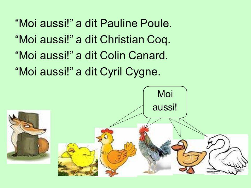 Moi aussi! a dit Pauline Poule. Moi aussi! a dit Christian Coq. Moi aussi! a dit Colin Canard. Moi aussi! a dit Cyril Cygne. Moi aussi!