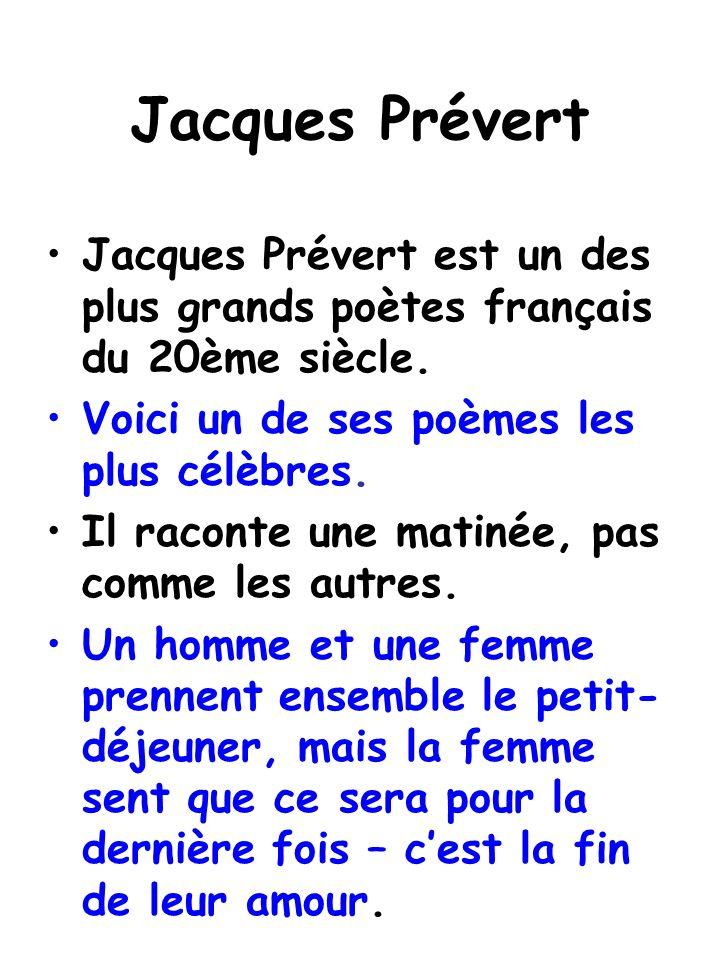 Jacques Prévert Jacques Prévert est un des plus grands poètes français du 20ème siècle. Voici un de ses poèmes les plus célèbres. Il raconte une matin