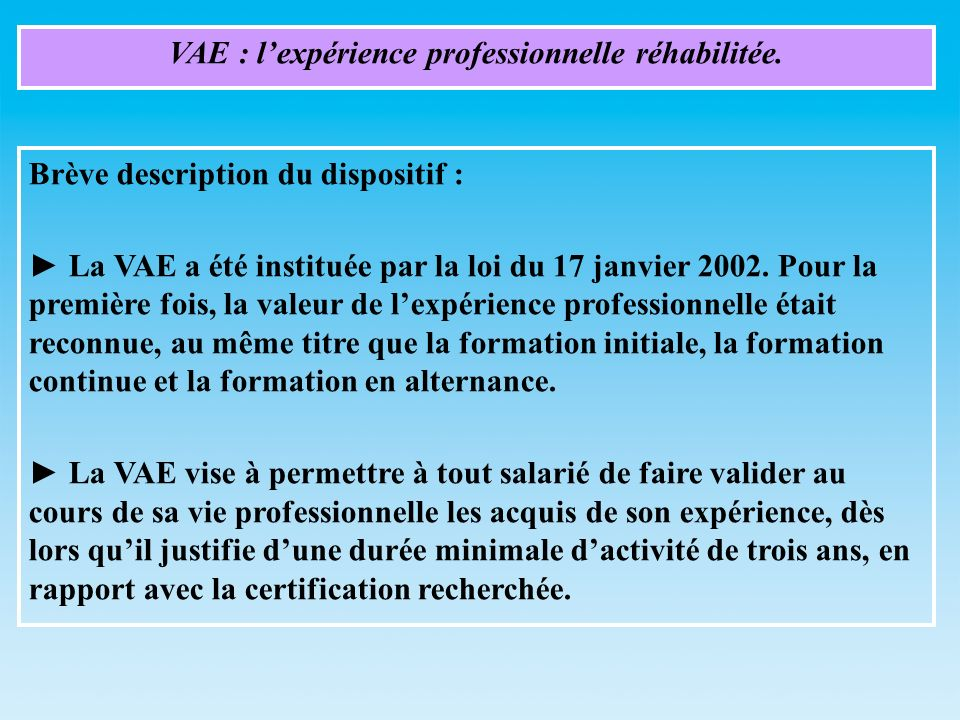 VAE : lexpérience professionnelle réhabilitée. Brève description du dispositif : La VAE a été instituée par la loi du 17 janvier 2002. Pour la premièr