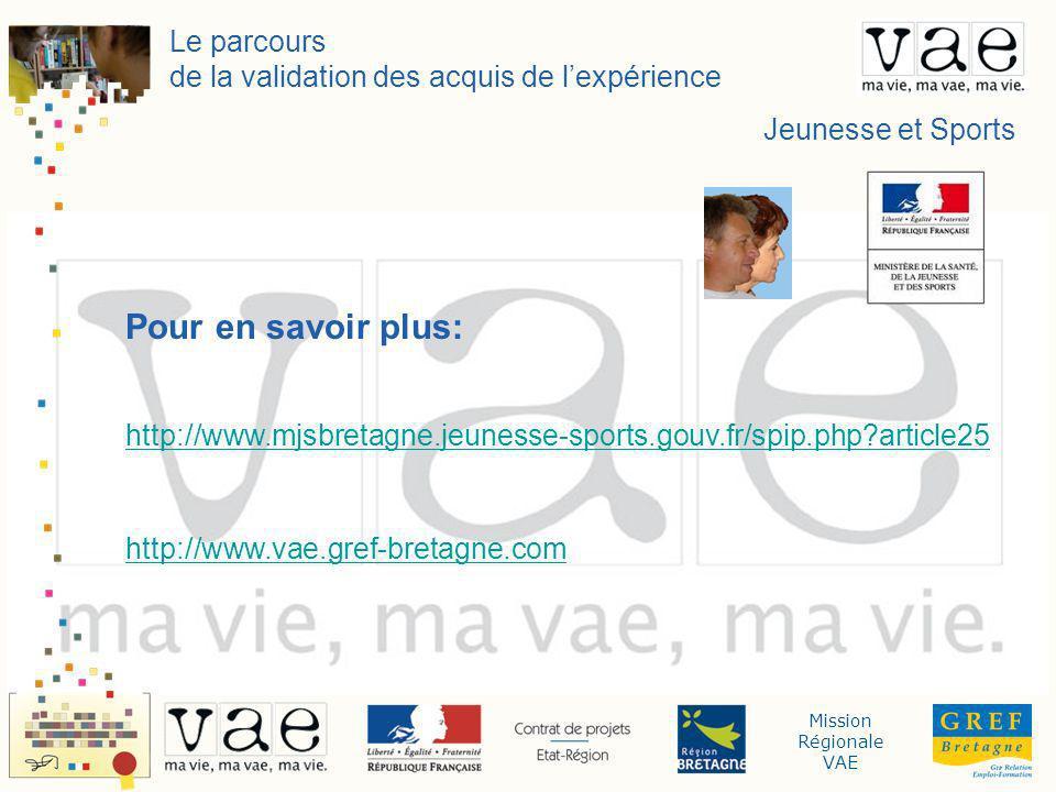 Mission Régionale VAE Le parcours de la validation des acquis de lexpérience Jeunesse et Sports Pour en savoir plus: http://www.mjsbretagne.jeunesse-sports.gouv.fr/spip.php article25 http://www.vae.gref-bretagne.com