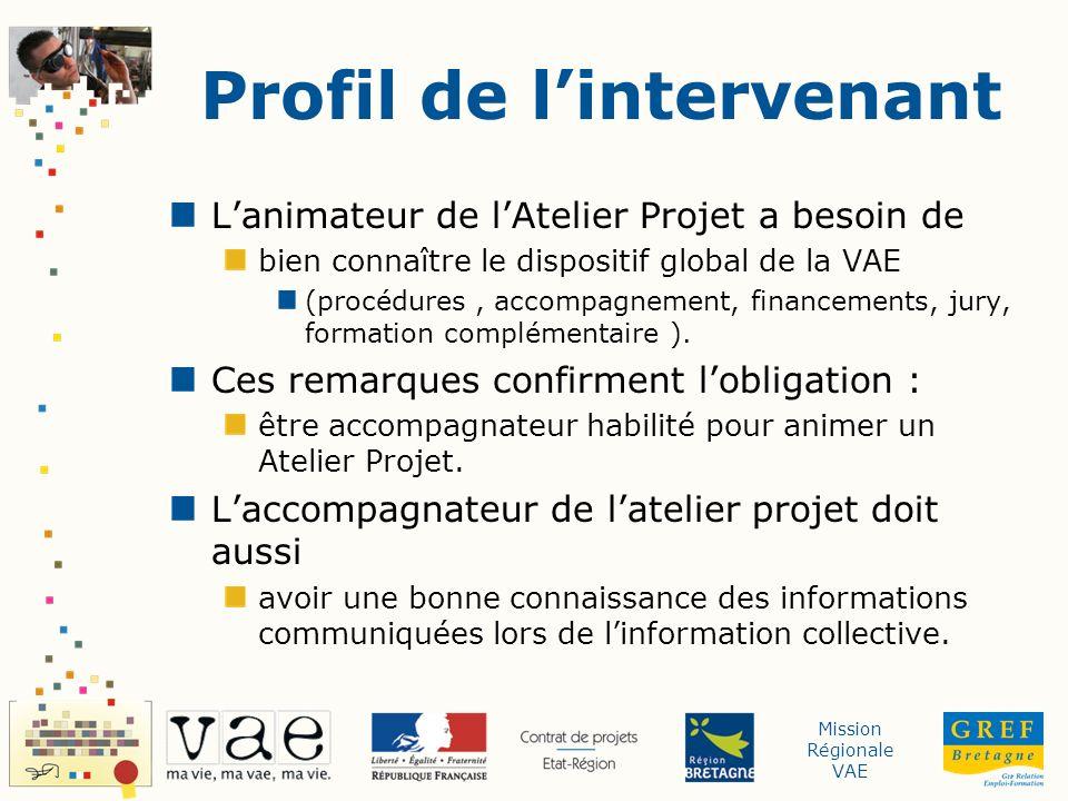 Mission Régionale VAE Profil de lintervenant Lanimateur de lAtelier Projet a besoin de bien connaître le dispositif global de la VAE (procédures, accompagnement, financements, jury, formation complémentaire ).