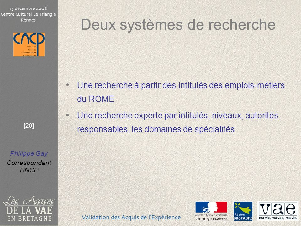 Philippe Gay Correspondant RNCP [20] Deux systèmes de recherche Une recherche à partir des intitulés des emplois-métiers du ROME Une recherche experte par intitulés, niveaux, autorités responsables, les domaines de spécialités